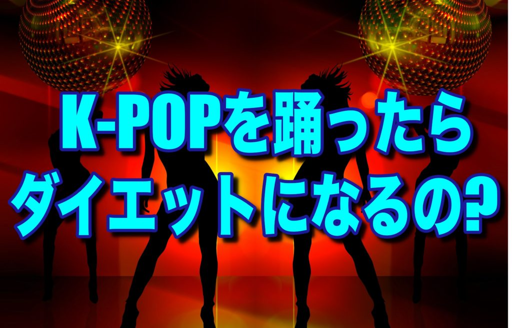 K-POPのダンス踊ったらダイエットになるの?